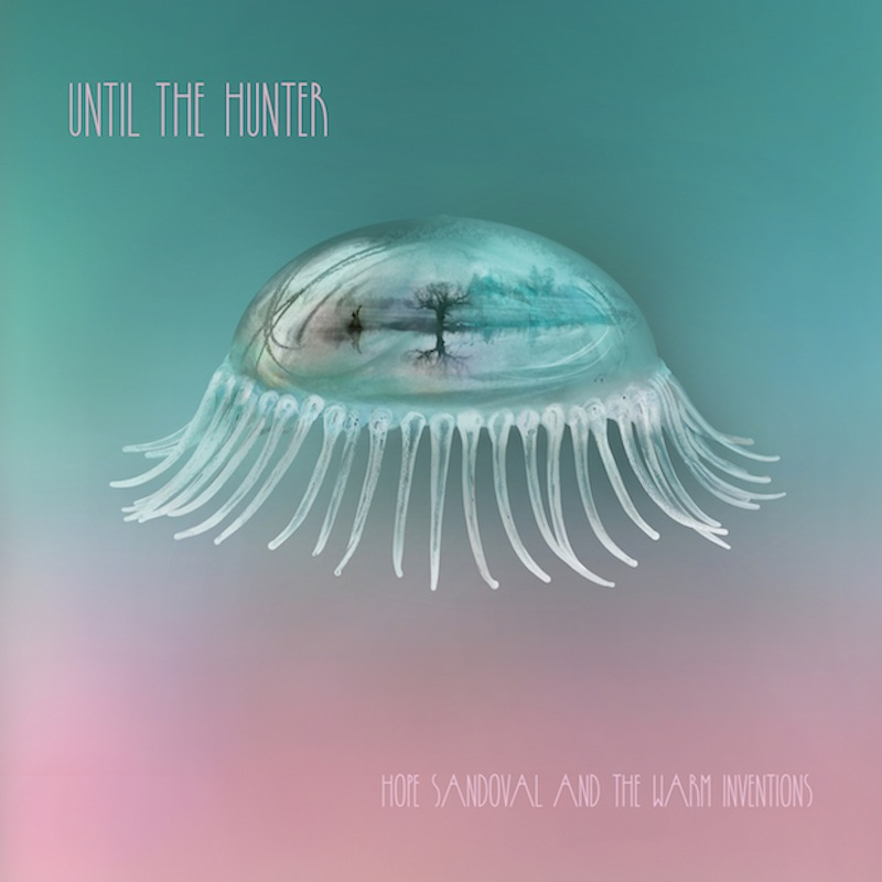 Hope Sandoval and the Warm Inventions Until the Hunter review