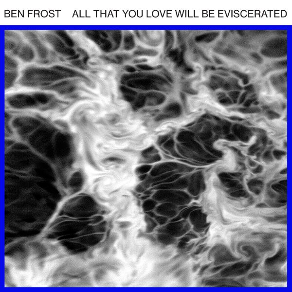Ben Frost New EP All that You Love Will Be Eviscerated