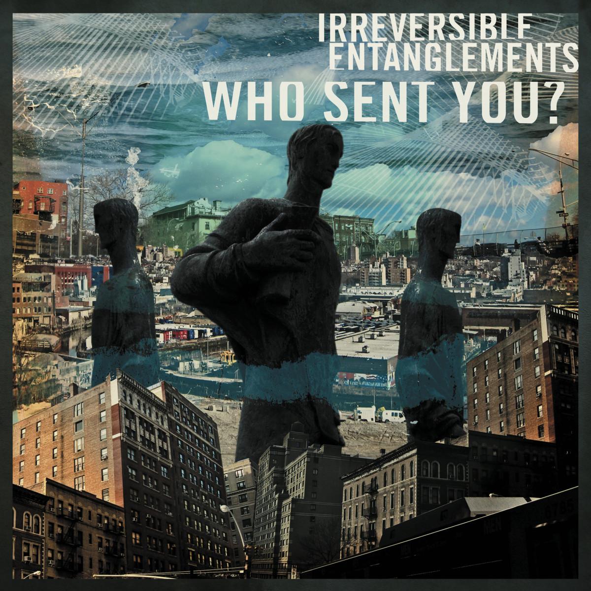 Irreversible Entanglements new album Who Sent You