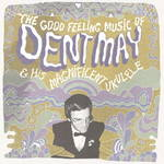 Dent May & His Magnificent Ukelele : The Good Feeling Music of Dent May & His Magnificent Ukelele