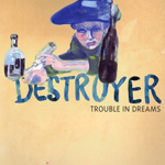 Destroyer : Trouble In Dreams