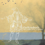 The Rosebuds : Birds Make Good Neighbors